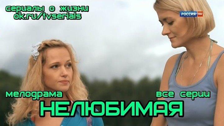 НЕЛЮБИМАЯ -сериал (все 4 серии) (Мелодрама, Россия, 2013)