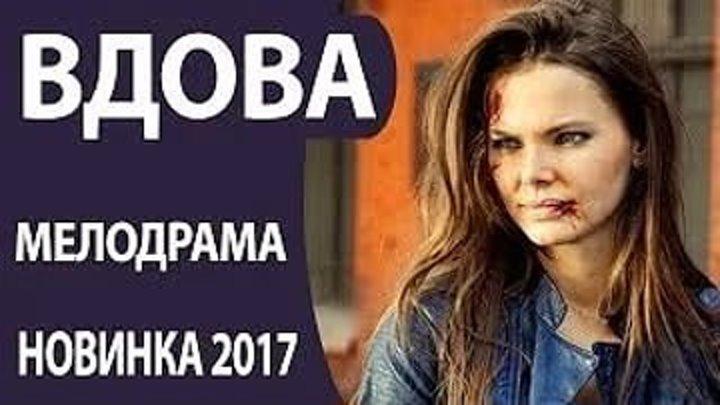 Вдова Русские фильмы 2017, Русские мелодрамы 2017
