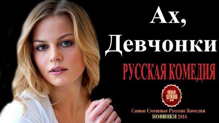 Ах, Девчонки 2016 HD – Лучшие Русские Комедии НОВИНКИ 2016