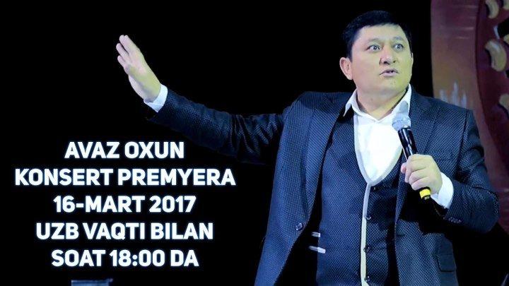 AVAZ OXUN KONSERT PREMYERA 16-MART 2017 UZB VAQTI BILAN SOAT 18:00 DA