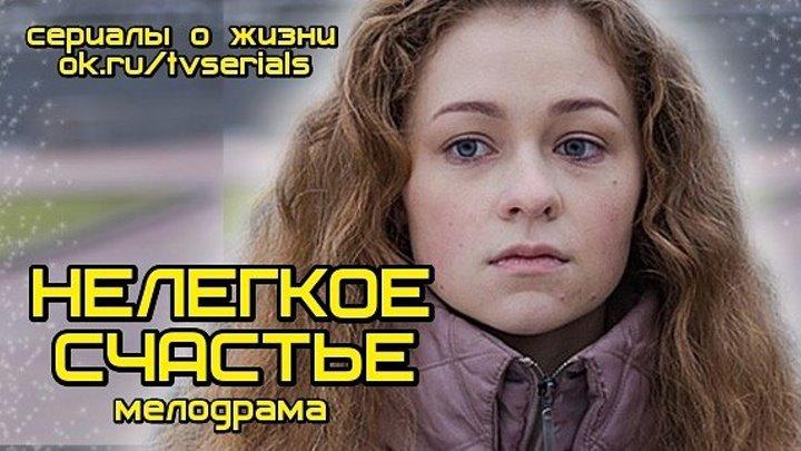 НЕЛЕГКОЕ СЧАСТЬЕ - отличная мелодрама ( Россия, 2016)
