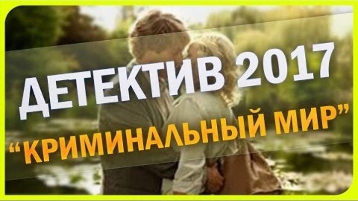 КРИМИНАЛЬНЫЙ МИР 2017 РУССКИЙ ДЕТЕКТИВ НОВИНКА 2017 НОВЫЙ ДЕТЕКТИВ 2017 HD
