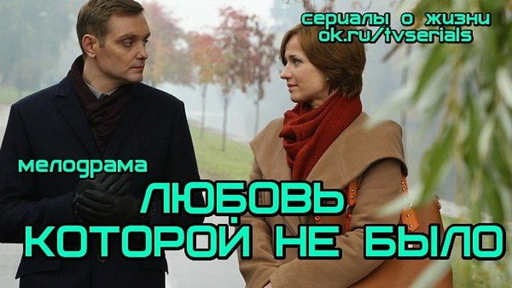 ЛЮБ0ВЬ К0Т0Р0Й НЕ БЫЛ0 - мелодрама ( Россия, 2015)