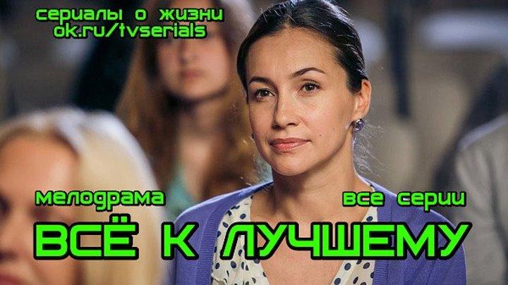 **ВСЁ К ЛУЧШЕМУ** -сериал (все 4 серии)(Мелодрама, Россия, 2016)