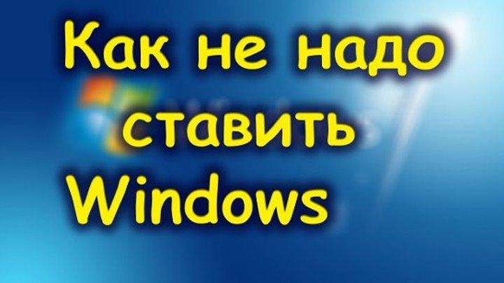 Как не надо ставить Windows.Пишите ваше мнение.