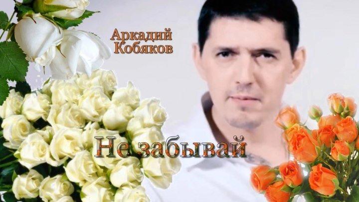 Аркадий Кобяков Не забывай