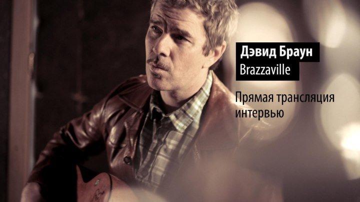 Интервью с Дэвидом Брауном (Brazzaville)