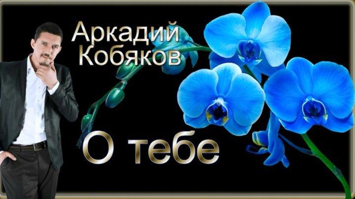Аркадий Кобяков О тебе
