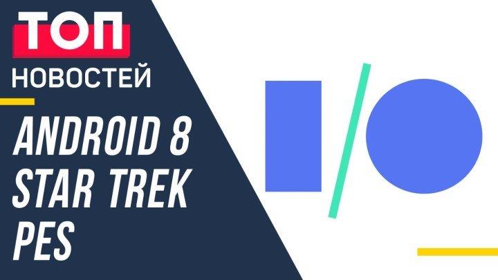 Google показала Android 8 и новые VR-шлемы, а Konami анонсировала PES 2018— GEEK Новости