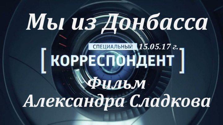 МЫ ИЗ ДОНБАССА. Фильм Александра Сладкова