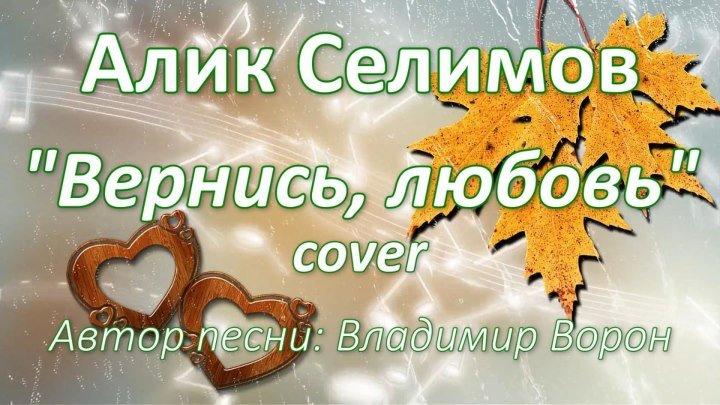 """Алик Селимов - """"Вернись, любовь"""" (cover) 2017. Шансон! Красивая песня о любви!"""