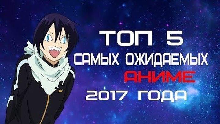 ТОП 5 САМЫХ ОЖИДАЕМЫХ АНИМЕ 2017 ГОДА - ТОП Аниме