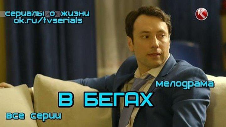 В_БЕГАХ - сериал ( все 4 серии) ( Мелодрама, Россия, 2014)