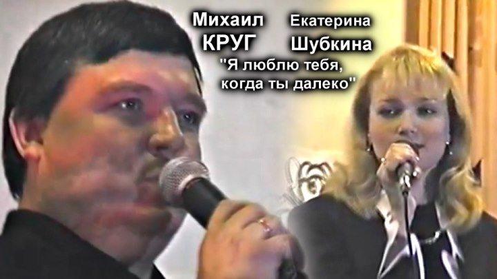 Михаил Круг и Екатерина Шубкина - Я люблю тебя, когда ты далеко / Тверь 1996