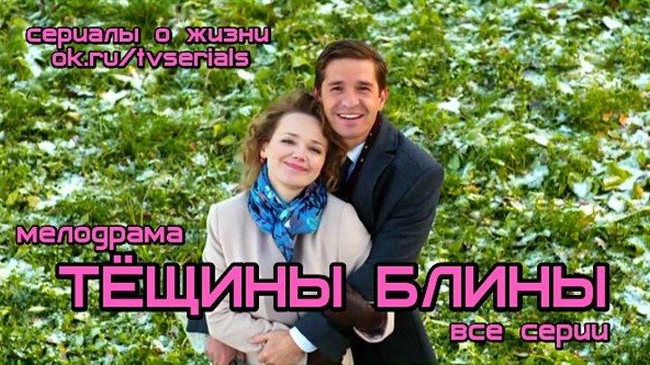 ТЁЩИНЫ БЛИҢЫ - сериал ( все 4 серии)( Мелодрама, Россия, 2013)