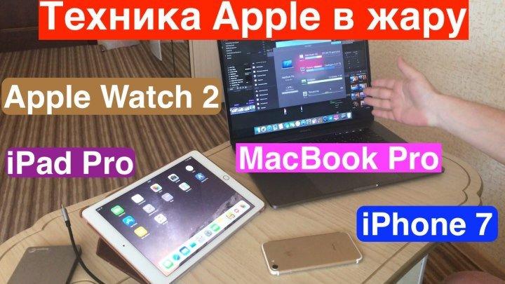 Техника Apple в жару (iPhone 7, iPad Pro 9.7, MacBook Pro 15 и Apple Watch 2)