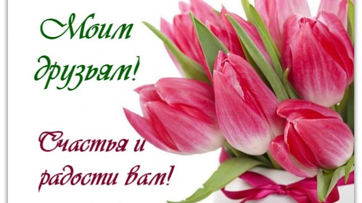 Моим друзьям! Счастья и радости вам!
