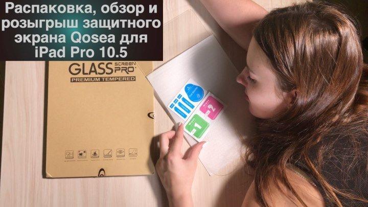 Распаковка, обзор и розыгрыш защитного экрана Qosea для iPad Pro 10.5
