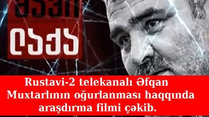 Rustavi-2 telekanalı Əfqan Muxtarlının oğurlanması haqqında araşdırma filmi çəkib.
