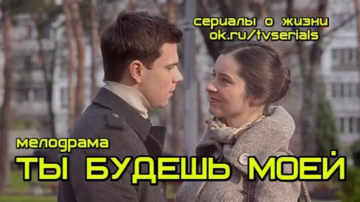 ТЫ БУДЕШЬ М0ЕЙ - мелодрама( Россия, Украина ,2013)