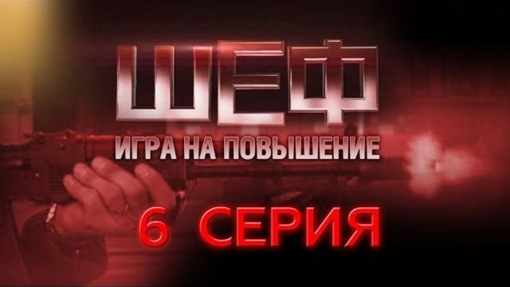 """""""Шеф. Игра на повышение"""". 6 серия"""
