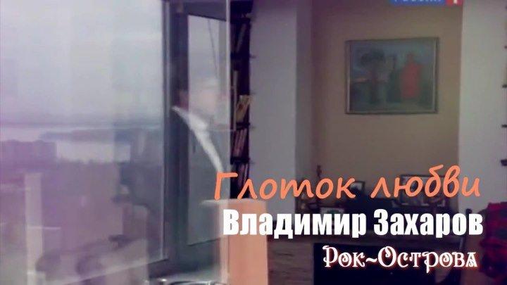 Глоток любви - Владимир Захаров (Рок-Острова) Монтаж ролика - Татьяна Эдингер