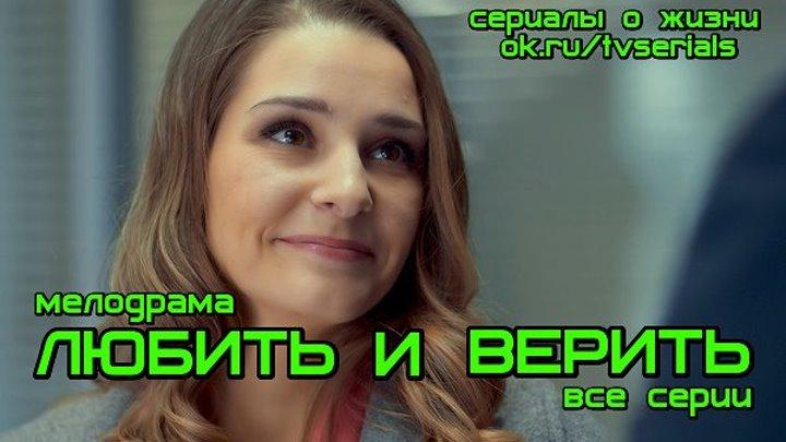 **ЛЮБИТЬ И ВЕРИТЬ** - сериал ( все 4 серии) (Мелодрама, Россия, 2017)