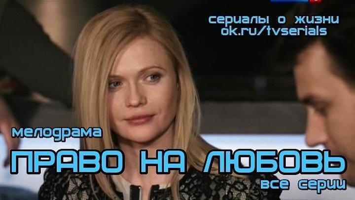 **ПРАВО НА ЛЮБОВЬ** - (все 4 серии)( Мелодрама, Россия, 2013)