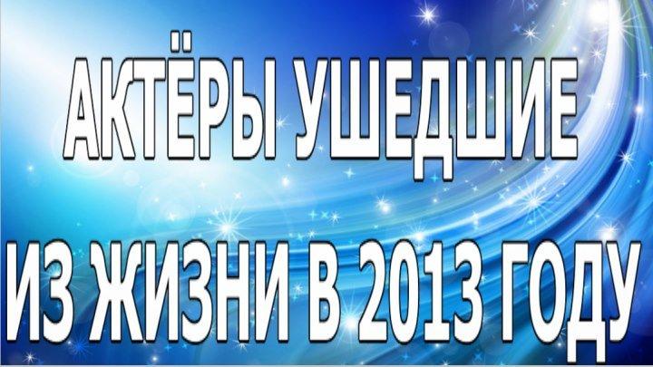 АКТЁРЫ УШЕДШИЕ ИЗ ЖИЗНИ В 2013 ГОДУ