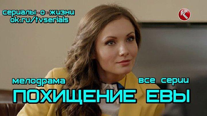 ПОХИЩЕНИЕ ЕВЫ -мелодрама, кино, фильм ( все 4 серии) ( Россия, 2016)
