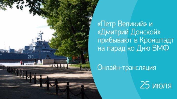 «Петр Великий» и «Дмитрий Донской» прибывают в Кронштадт на парад ко Дню ВМ