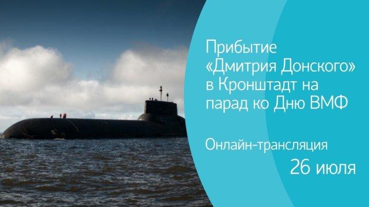 Прибытие «Дмитрия Донского» в Кронштадт ко Дню ВМФ. Онлайн-трансляция