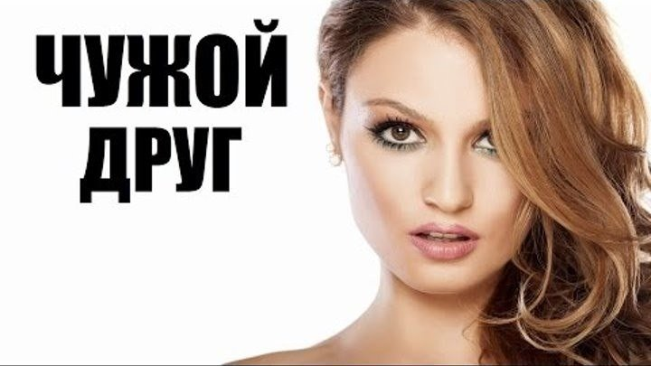 Чужой друг (новая мелодрама, русский сериал)