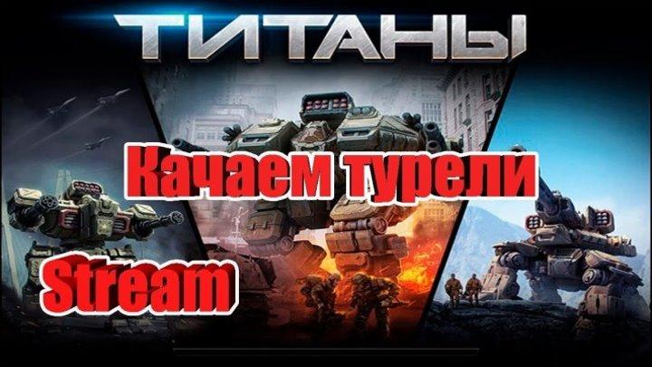 Стрим - Титаны Качаем турели