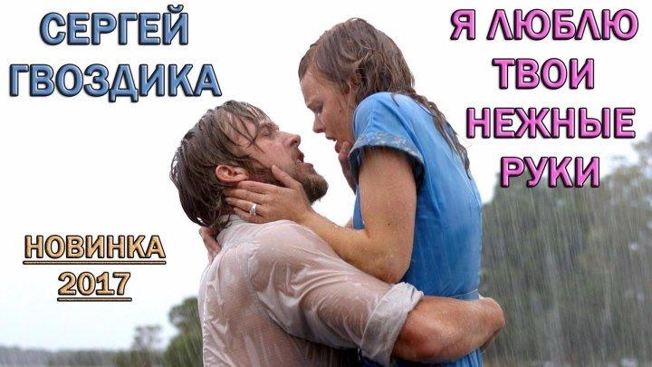 Сергей Гвоздика - Я люблю твои нежные руки. (Новинка - 2017)