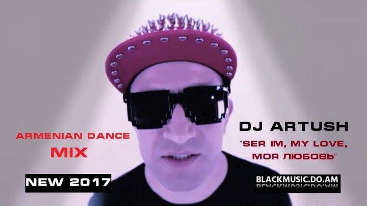 DJ ARTUSH - Ser Im, My Love, Моя Любовь (Radio Edit) Armenian Dance Mix / Official Music Audio / (www.BlackMusic.do.am) New 2017