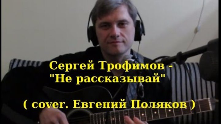 Сергей Трофимов - Не рассказывай ( cover. Евгений Поляков )