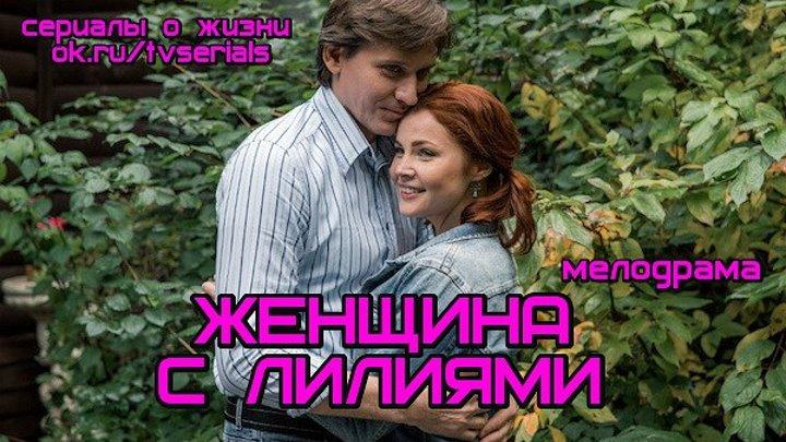 **ЖЕНЩИНА С ЛИЛИЯМИ** - мелодрама ( Россия, 2017)