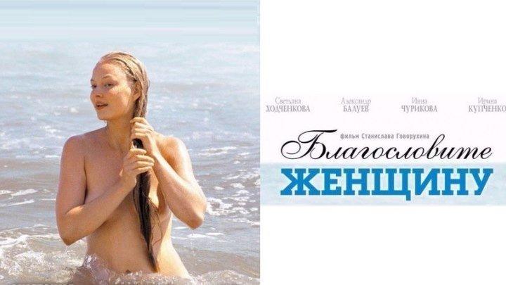 БЛАГОСЛОВИТЕ ЖЕНЩИНУ (Драма-Мелодрама Россия-2003г.) Х.Ф.