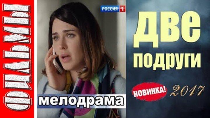 ДВЕ ПОДРУГИ (2017) Мелодрама