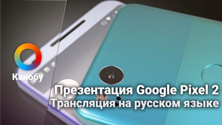 [19:00] Презентация Google Pixel 2 в прямом эфире. Прямая трансляция на рус