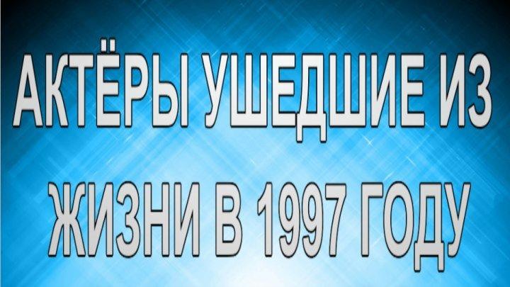 АКТЁРЫ УШЕДШИЕ ИЗ ЖИЗНИ В 1997 ГОДУ