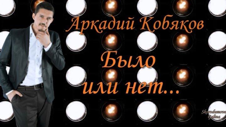 Аркадий Кобяков Было или нет ...прекрасное исполнение (песня В. Королёва)