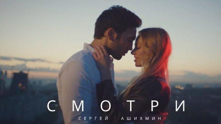 ➷ ❤ ➹Сергей Ашихмин - Смотри (Official Video 2017)➷ ❤ ➹