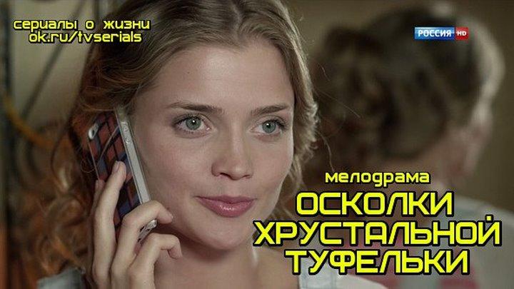 **ОСКОЛКИ ХРУСТАЛЬНОЙ ТУФЕЛЬКИ** - хорошая русская мелодрама