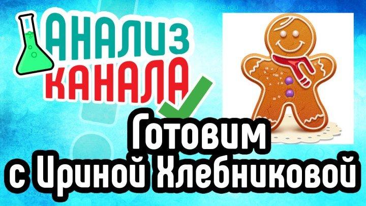 Анализ кулинарного канала Готовим с Ириной Хлебниковой. Смотрите советы по раскрутке и оптимизации от эксперта!