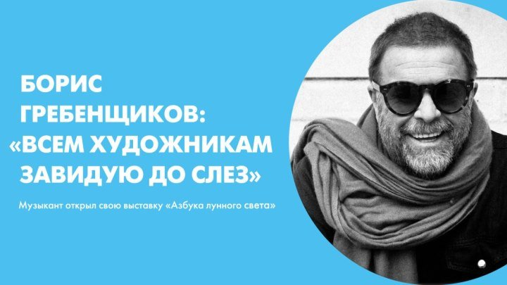 Борис Гребенщиков: «Всем художникам завидую до слез». Музыкант открыл свою выставку «Азбука лунного света»