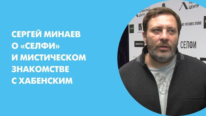 Сергей Минаев о «Селфи» и мистическом знакомстве с Хабенским