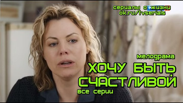 ** ХОЧУ БЫТЬ СЧАСТЛИВОЙ** - сериал (мелодрама, новинка 2017) премьера