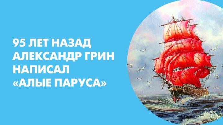95 лет назад Александр Грин написал «Алые паруса»